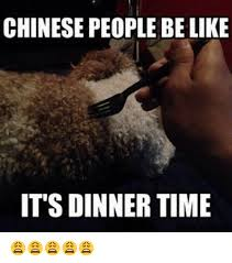 Chinese People Meme - chinese people be like its dinner time meme on me me