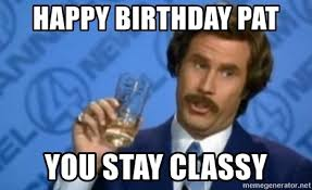 Pat Meme - happy birthday pat you stay classy ronburgundy meme generator