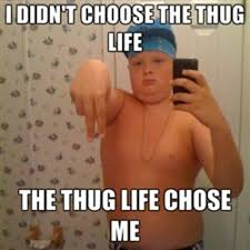 Happy Life Meme - thyg lyfe i didn t choose the thug life the thug life chose me