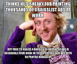 Sneaky Meme - thinks he s sneaky for printing thousands of craigslist ads at work