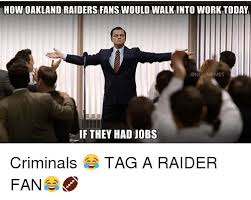 Raiders Fans Memes - how oakland raiders fans would walk into work today memes if they