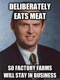 Factory Memes - deliberately eats meat so factory farms will stay in business