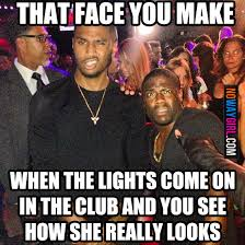 Club Meme - that face you make when the lights come on in the club and you see