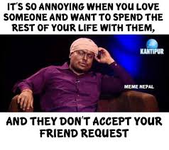 Friend Request Meme - its so annoying when you love someone and want to spend the rest of