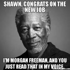 Shawn Meme - shawn congrats on the new job i m morgan freeman and you just read