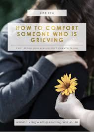 Message For Comforting A Friend 5 Ways To Comfort Someone Who Is Grieving What To Say When