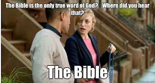 Funny Bible Memes - the bible is the only true word of god where did you hear that