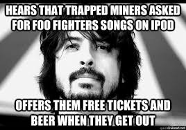 Foo Fighters Meme - hears that trapped miners asked for foo fighters songs on ipod