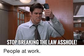 Stop Breaking The Law Meme - stop breaking the law asshole work meme on me me