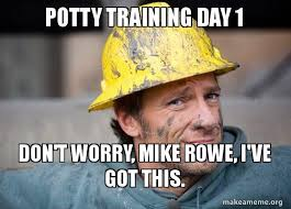 Potty Training Memes - potty training day 1 don t worry mike rowe i ve got this a