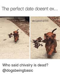 Perfect Date Meme - the perfect date doesnt ex who said chivalry is dead meme on