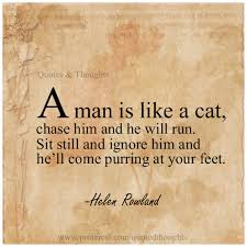 a man is like a cat chase him and he will run sit still and