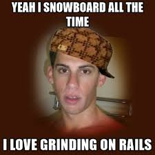 Grinding Meme - yeah i snowboard all the time i love grinding on rails dan the