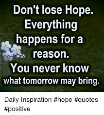 Positive Meme Quotes - don t lose hope everything happens for a reason you never know