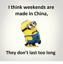 Made In China Meme - i think weekends are made in china they don t last too long meme