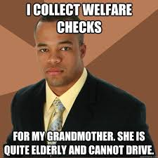 How To Get Welfare Meme - i collect welfare checks for my grandmother she is quite elderly