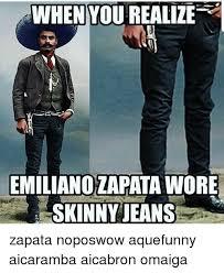 Omaiga Meme - when you realize emilianozapata wore skinny jeans zapata noposwow