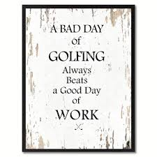 a bad day of golfing always beafs a good day of work inspirational