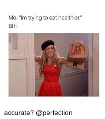 Perfection Girl Meme - me im trying to eat healthier bff accurate girl meme on me me