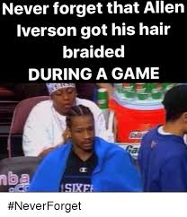 Allen Iverson Meme - never forget that allen iverson got his hair braided during a game