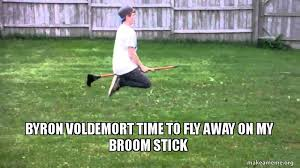 Broom Meme - byron voldemort time to fly away on my broom stick make a meme