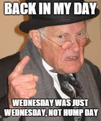 Meme Wednesday - back in my day wednesday was just wednesday not hump day meme xyz
