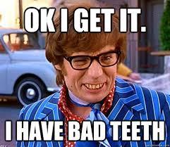 Bad Teeth Meme - ok i get it i have bad teeth groovy austin powers quickmeme