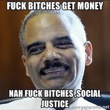 Fuck Bitches Meme - fuck bitches get money nah fuck bitches social justice eric