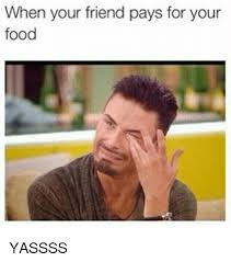Yassss Meme - when your friend pays for your food yassss meme on me me