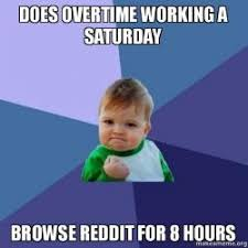 Working Saturday Meme - does overtime working a saturday browse reddit for 8 hours