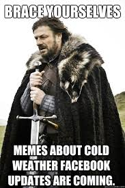 Memes Cold Weather - brace yourselves memes about cold weather facebook updates are