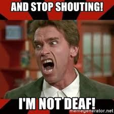 Shouting Meme - and stop shouting i m not deaf arnold schwarzenegger 1 meme