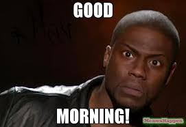 Meme Good Morning - good morning meme kevin hart the hell 54678 memeshappen