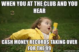 Cash Money Meme - when you at the club and you hear cash money records taking over for