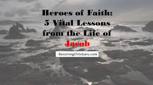 heroes of faith 5 vital lessons from the life of jacob becoming