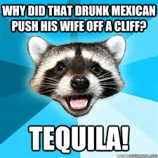 Drunk Mexican Meme - why did that drunk mexican push his wife off a cliff tequila