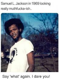 Say What Meme - samuel l jackson in 1969 looking really muthfucka ish say what