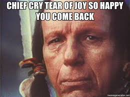 Indian Meme Generator - chief cry tear of joy so happy you come back scumbag crying indian