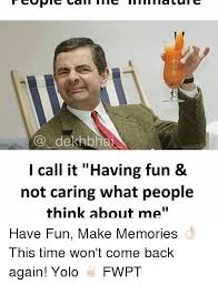 Yolo Meme - dekhbha i call it having fun not caring what people think about me