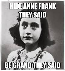 Anne Frank Memes - hide anne frank they said be grand they said