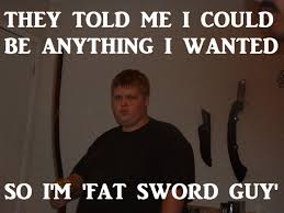 I M Fat Meme - image 171664 they told me i could be anything i wanted know