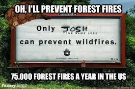 Only You Can Prevent Forest Fires Meme - funny josh wildfire meme josh best of the funny meme