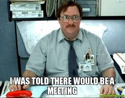Meeting Meme - i was told there would be a meeting make a meme