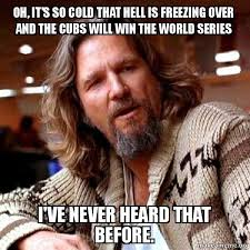Freezing Meme - oh it s so cold that hell is freezing over and the cubs will win
