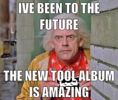 Meme Tool - i ve been to the future the new tool album is amazing meme