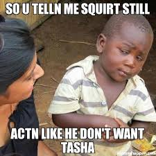 Squirt Meme - so u telln me squirt still actn like he don t want tasha meme