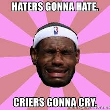 Haters Gonna Hate Meme Generator - haters gonna hate criers gonna cry lebron james meme generator