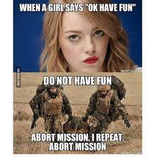 Have Fun Meme - when agirlsays ok have fun memeful com do not have fun abort mission