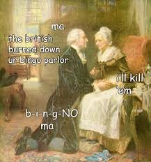 Washington Memes - ma the british burned down ur bingo parlor i ll kill em b i n g no