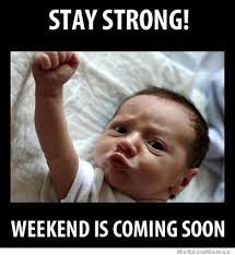 Meme Weekend - stay strong the weekend is coming soon weknowmemes